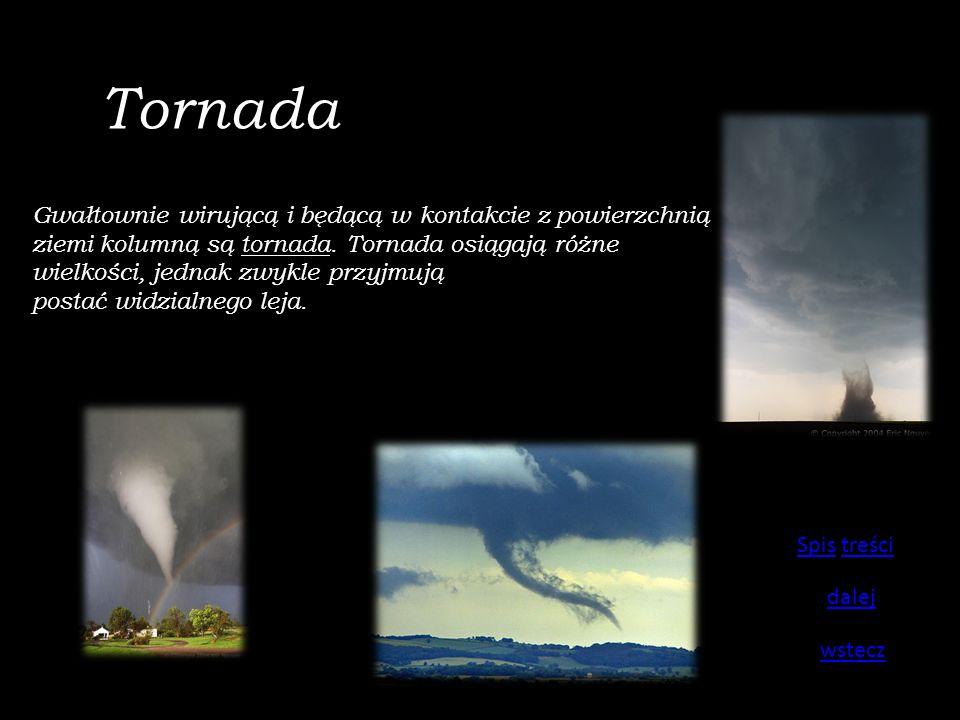 Tornada Gwałtownie wirującą i będącą w kontakcie z powierzchnią ziemi kolumną są tornada. Tornada osiągają różne wielkości, jednak zwykle przyjmują po