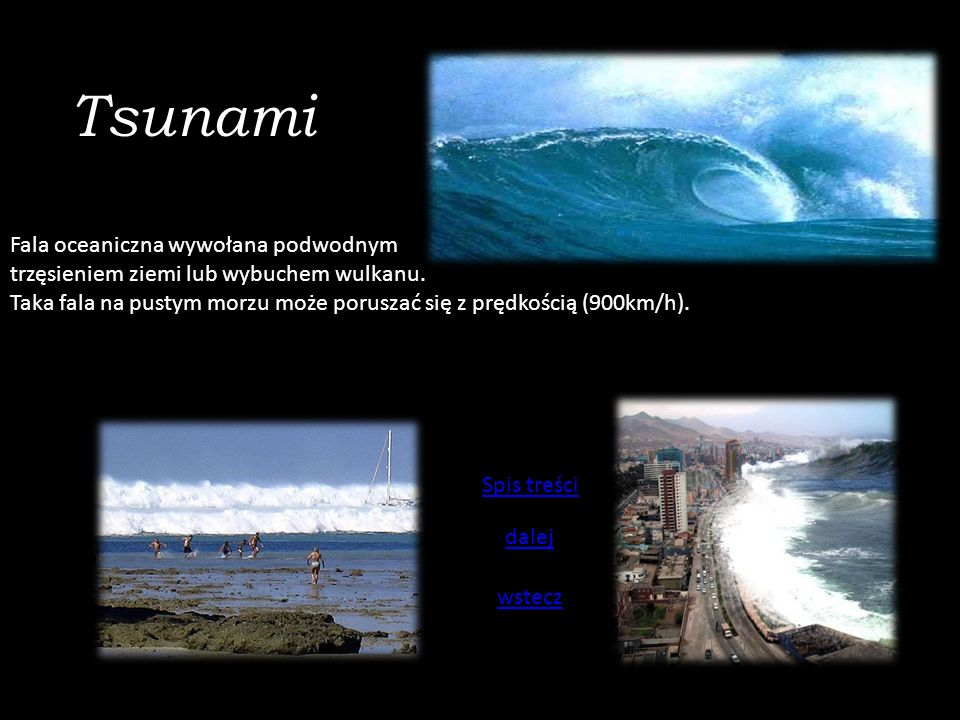 Tsunami Fala oceaniczna wywołana podwodnym trzęsieniem ziemi lub wybuchem wulkanu. Taka fala na pustym morzu może poruszać się z prędkością (900km/h).