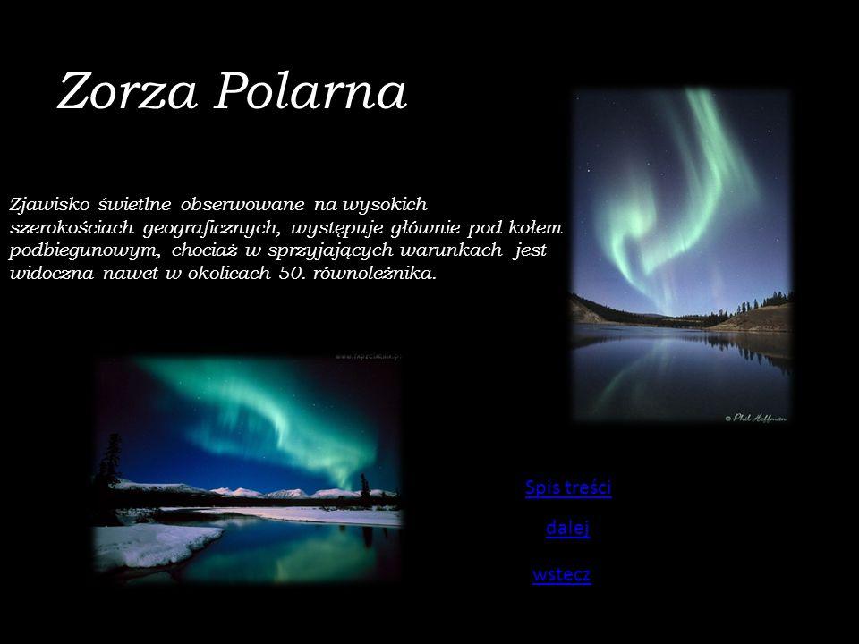 Zorza Polarna Zjawisko świetlne obserwowane na wysokich szerokościach geograficznych, występuje głównie pod kołem podbiegunowym, chociaż w sprzyjających warunkach jest widoczna nawet w okolicach 50.
