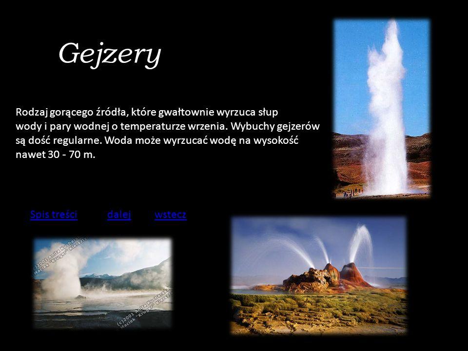 Gejzery Rodzaj gorącego źródła, które gwałtownie wyrzuca słup wody i pary wodnej o temperaturze wrzenia.