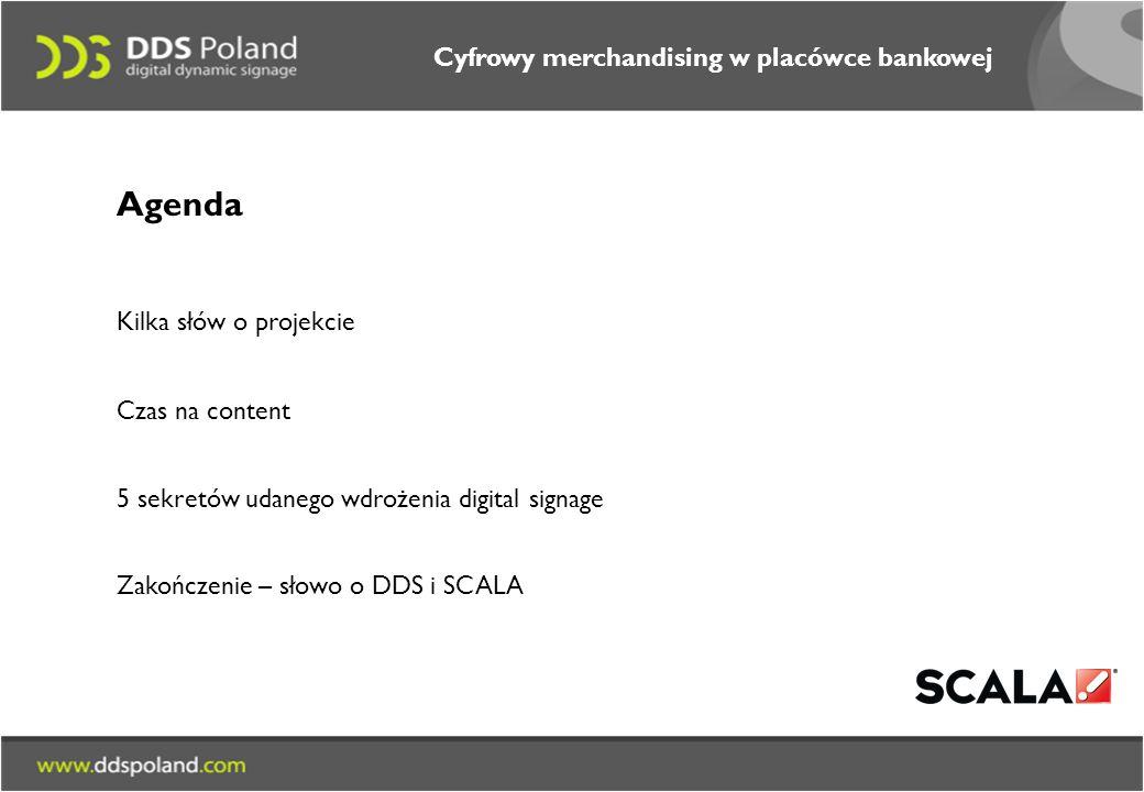 Cyfrowy merchandising w placówce bankowej Agenda Kilka słów o projekcie Czas na content 5 sekretów udanego wdrożenia digital signage Zakończenie – słowo o DDS i SCALA