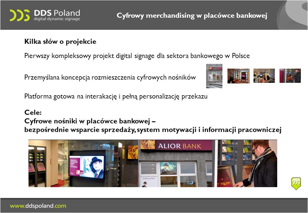Cele: Cyfrowe nośniki w placówce bankowej – bezpośrednie wsparcie sprzedaży, system motywacji i informacji pracowniczej Cyfrowy merchandising w placówce bankowej Pierwszy kompleksowy projekt digital signage dla sektora bankowego w Polsce Przemyślana koncepcja rozmieszczenia cyfrowych nośników Platforma gotowa na interakację i pełną personalizację przekazu Kilka słów o projekcie