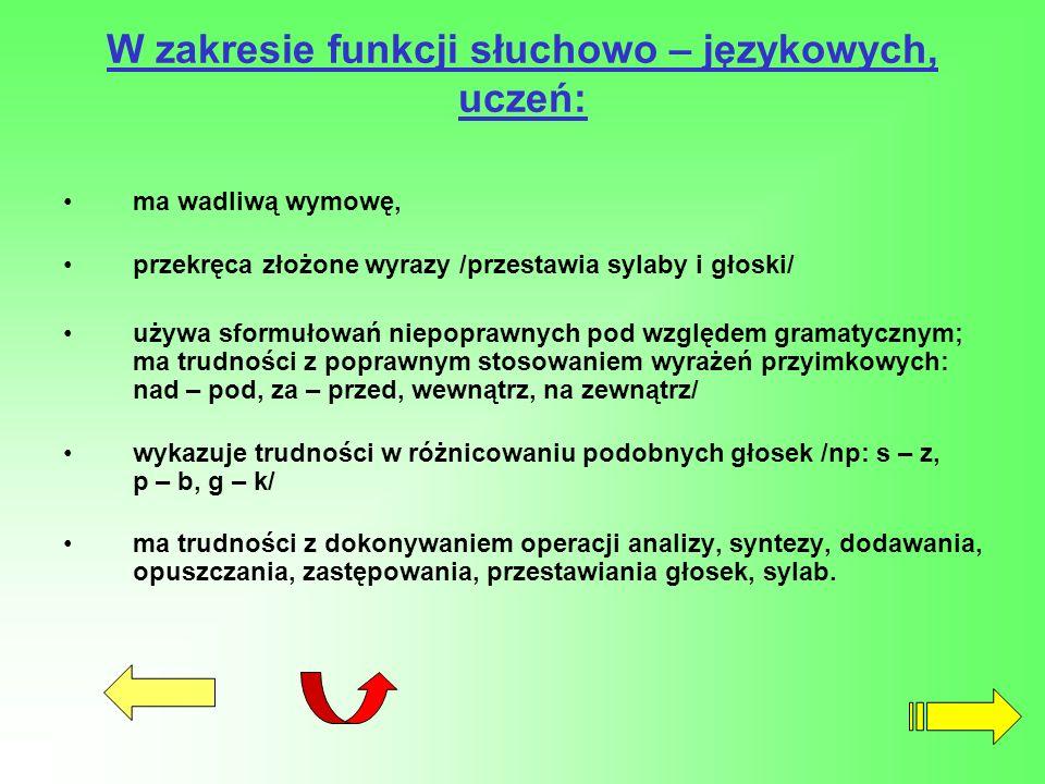 W zakresie funkcji słuchowo – językowych, uczeń: ma wadliwą wymowę, przekręca złożone wyrazy /przestawia sylaby i głoski/ używa sformułowań niepoprawn