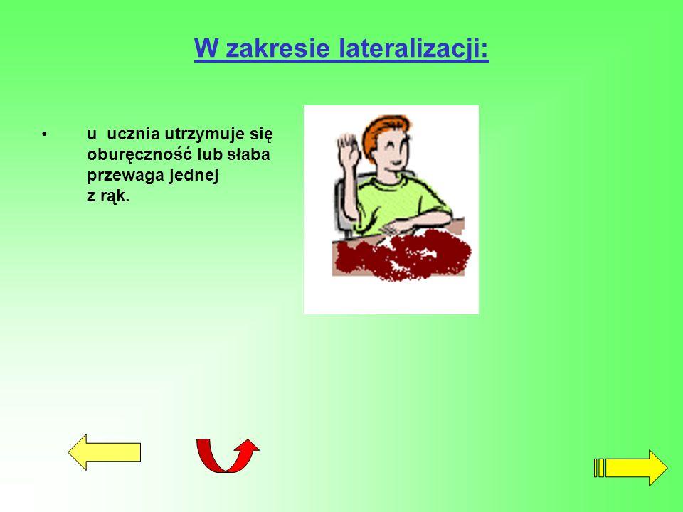 W zakresie lateralizacji: u ucznia utrzymuje się oburęczność lub słaba przewaga jednej z rąk.