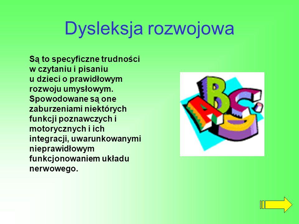 Dysleksja rozwojowa Są to specyficzne trudności w czytaniu i pisaniu u dzieci o prawidłowym rozwoju umysłowym. Spowodowane są one zaburzeniami niektór