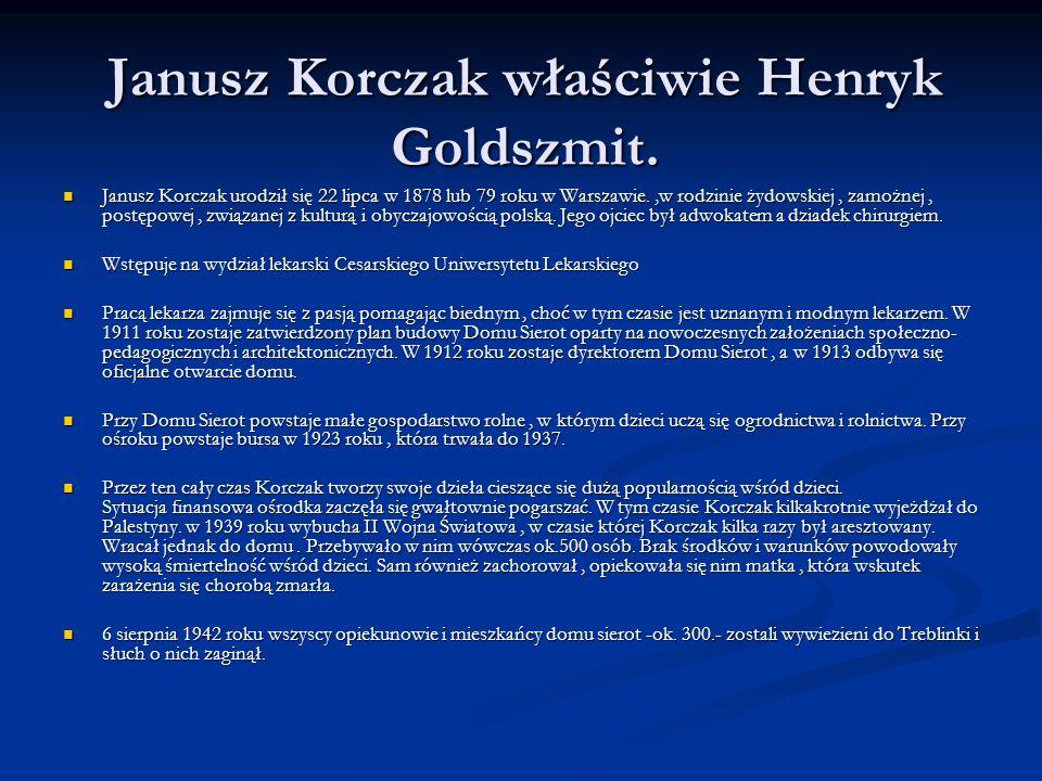 Janusz Korczak właściwie Henryk Goldszmit. Janusz Korczak urodził się 22 lipca w 1878 lub 79 roku w Warszawie.,w rodzinie żydowskiej, zamożnej, postęp