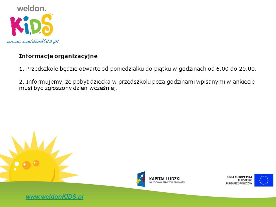 www.weldonKIDS.pl Informacje organizacyjne 1. Przedszkole będzie otwarte od poniedziałku do piątku w godzinach od 6.00 do 20.00. 2. Informujemy, że po