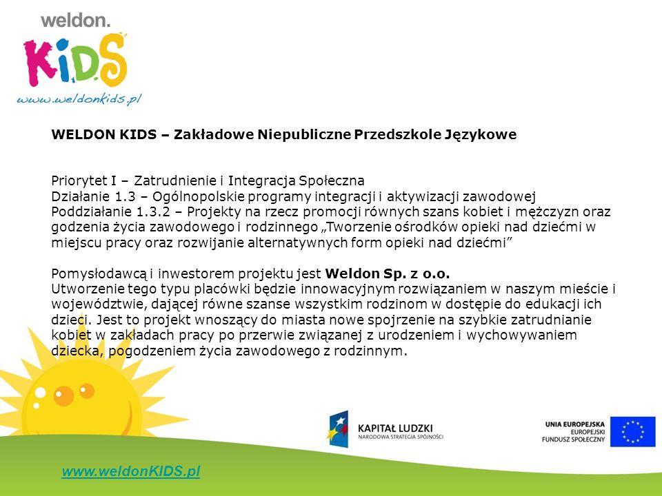 www.weldonKIDS.pl WELDON KIDS – Zakładowe Niepubliczne Przedszkole Językowe Priorytet I – Zatrudnienie i Integracja Społeczna Działanie 1.3 – Ogólnopo