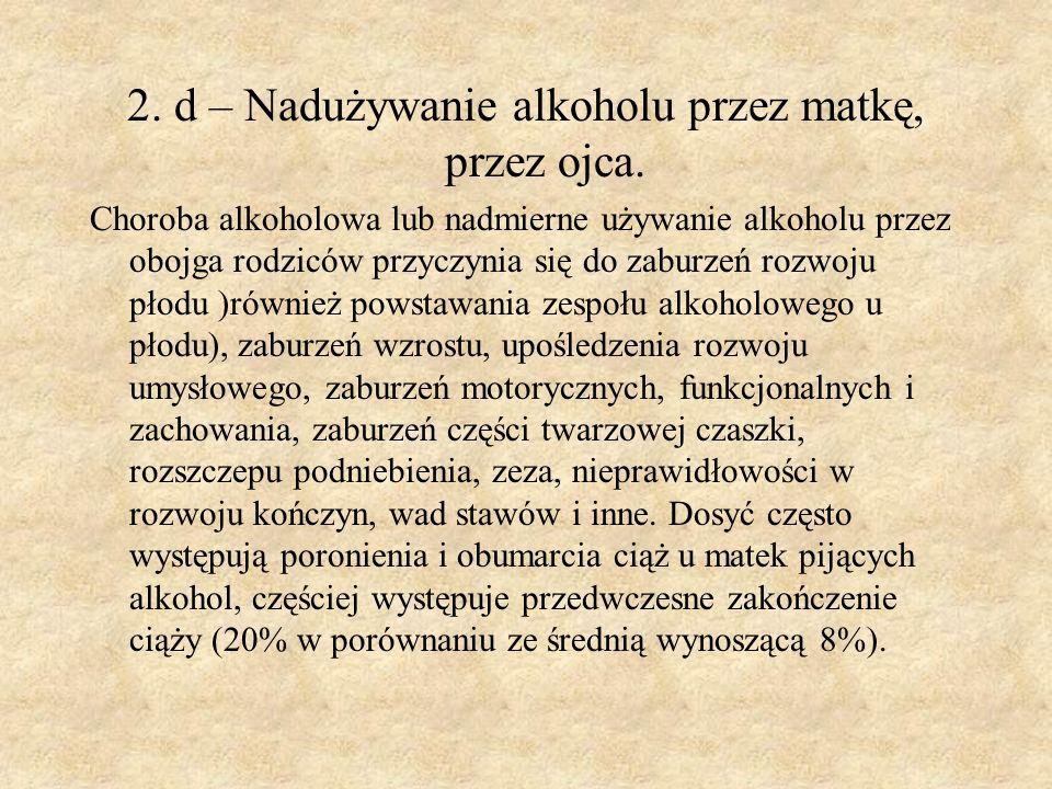 2. d – Nadużywanie alkoholu przez matkę, przez ojca. Choroba alkoholowa lub nadmierne używanie alkoholu przez obojga rodziców przyczynia się do zaburz
