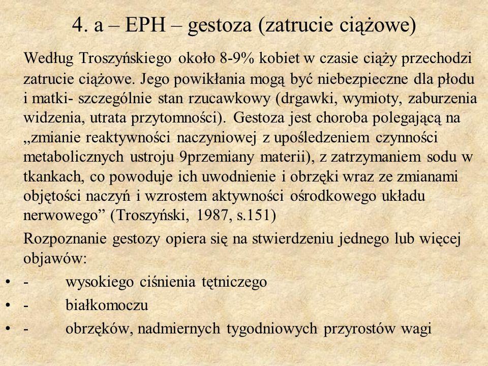 4. a – EPH – gestoza (zatrucie ciążowe) Według Troszyńskiego około 8-9% kobiet w czasie ciąży przechodzi zatrucie ciążowe. Jego powikłania mogą być ni