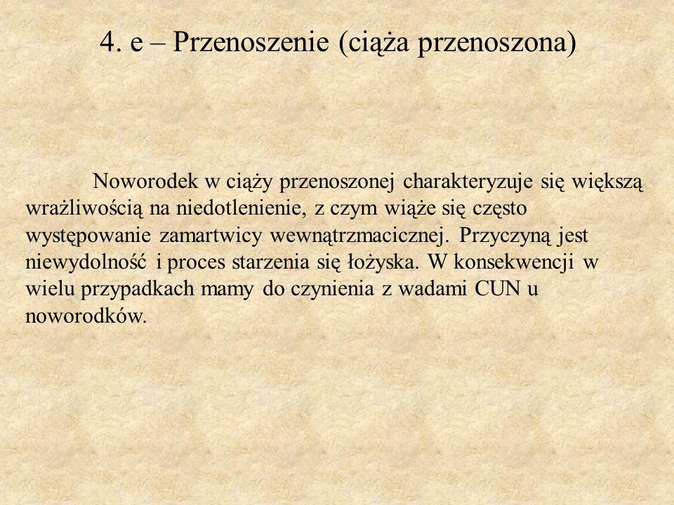 4. e – Przenoszenie (ciąża przenoszona) Noworodek w ciąży przenoszonej charakteryzuje się większą wrażliwością na niedotlenienie, z czym wiąże się czę