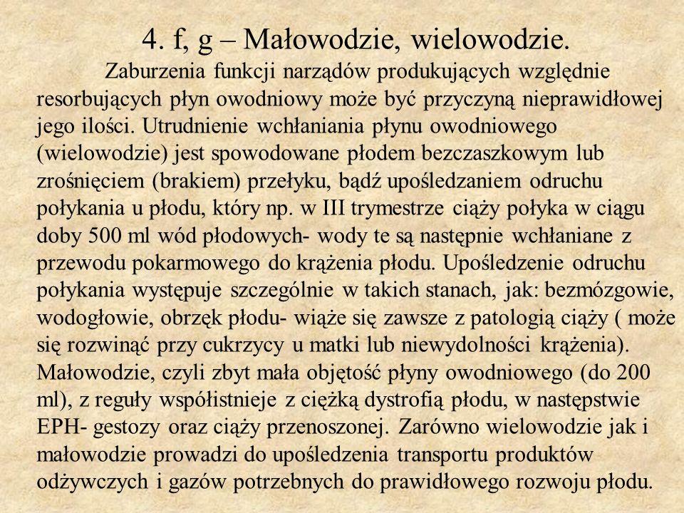 4. f, g – Małowodzie, wielowodzie. Zaburzenia funkcji narządów produkujących względnie resorbujących płyn owodniowy może być przyczyną nieprawidłowej