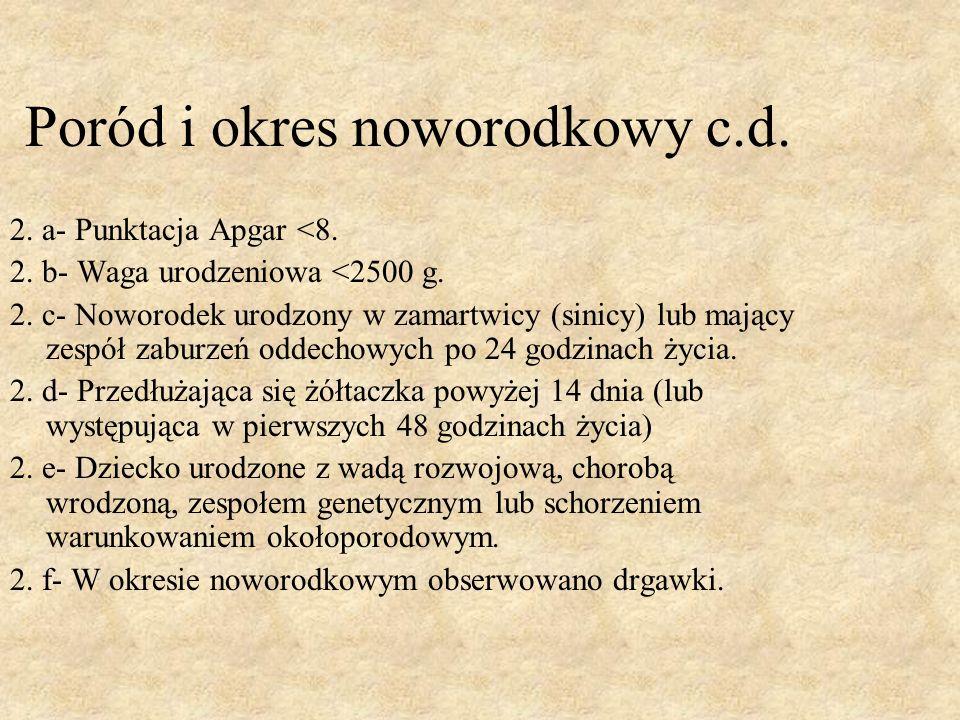 Poród i okres noworodkowy c.d. 2. a- Punktacja Apgar <8. 2. b- Waga urodzeniowa <2500 g. 2. c- Noworodek urodzony w zamartwicy (sinicy) lub mający zes