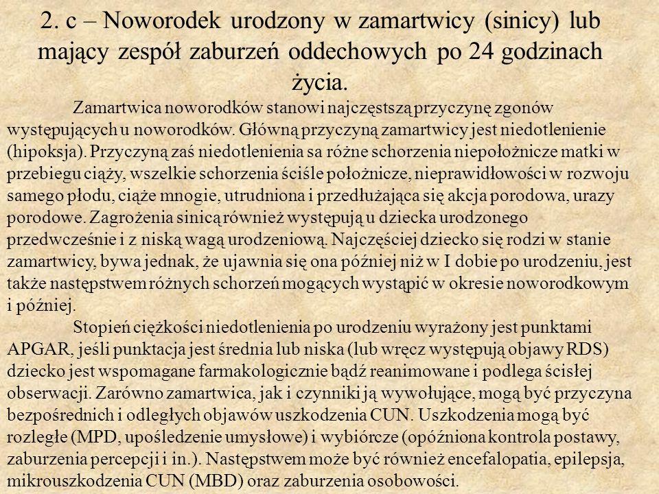 2. c – Noworodek urodzony w zamartwicy (sinicy) lub mający zespół zaburzeń oddechowych po 24 godzinach życia. Zamartwica noworodków stanowi najczęstsz
