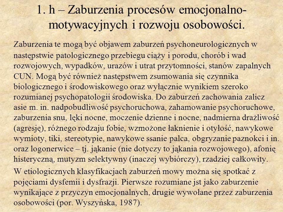 1. h – Zaburzenia procesów emocjonalno- motywacyjnych i rozwoju osobowości. Zaburzenia te mogą być objawem zaburzeń psychoneurologicznych w następstwi
