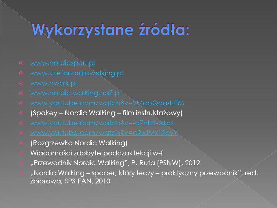www.nordicsport.pl www.strefanordicwalking.pl www.nwalk.pl www.nordic.walking.na7.pl www.youtube.com/watch?v=9McbQqa-hEM (Spokey – Nordic Walking – film instruktażowy) www.youtube.com/watch?v=-a7nhIt-wbo www.youtube.com/watch?v=c2wiMx12cyY (Rozgrzewka Nordic Walking) Wiadomości zdobyte podczas lekcji w-f Przewodnik Nordic Walking, P.