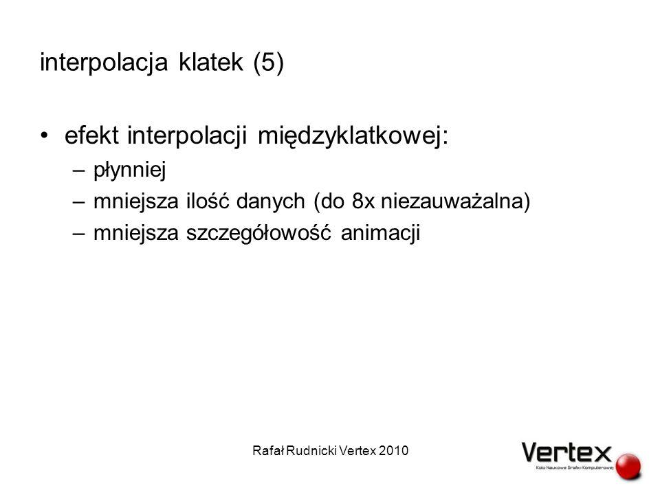 interpolacja klatek (5) efekt interpolacji międzyklatkowej: –płynniej –mniejsza ilość danych (do 8x niezauważalna) –mniejsza szczegółowość animacji Rafał Rudnicki Vertex 2010