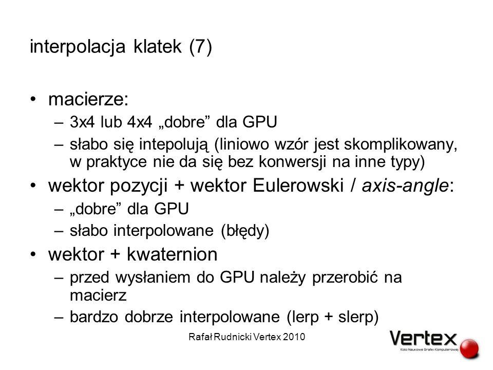 interpolacja klatek (7) macierze: –3x4 lub 4x4 dobre dla GPU –słabo się intepolują (liniowo wzór jest skomplikowany, w praktyce nie da się bez konwersji na inne typy) wektor pozycji + wektor Eulerowski / axis-angle: –dobre dla GPU –słabo interpolowane (błędy) wektor + kwaternion –przed wysłaniem do GPU należy przerobić na macierz –bardzo dobrze interpolowane (lerp + slerp) Rafał Rudnicki Vertex 2010