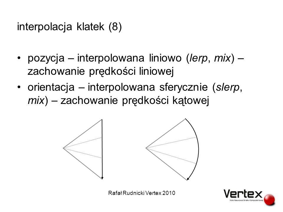 interpolacja klatek (8) pozycja – interpolowana liniowo (lerp, mix) – zachowanie prędkości liniowej orientacja – interpolowana sferycznie (slerp, mix) – zachowanie prędkości kątowej Rafał Rudnicki Vertex 2010