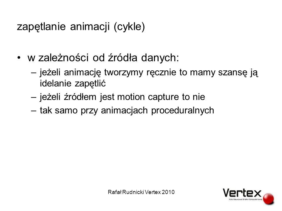 zapętlanie animacji (cykle) w zależności od źródła danych: –jeżeli animację tworzymy ręcznie to mamy szansę ją idelanie zapętlić –jeżeli źródłem jest motion capture to nie –tak samo przy animacjach proceduralnych Rafał Rudnicki Vertex 2010