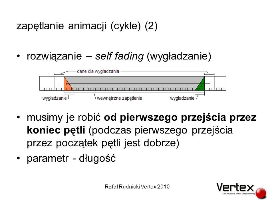 zapętlanie animacji (cykle) (2) rozwiązanie – self fading (wygładzanie) musimy je robić od pierwszego przejścia przez koniec pętli (podczas pierwszego przejścia przez początek pętli jest dobrze) parametr - długość Rafał Rudnicki Vertex 2010