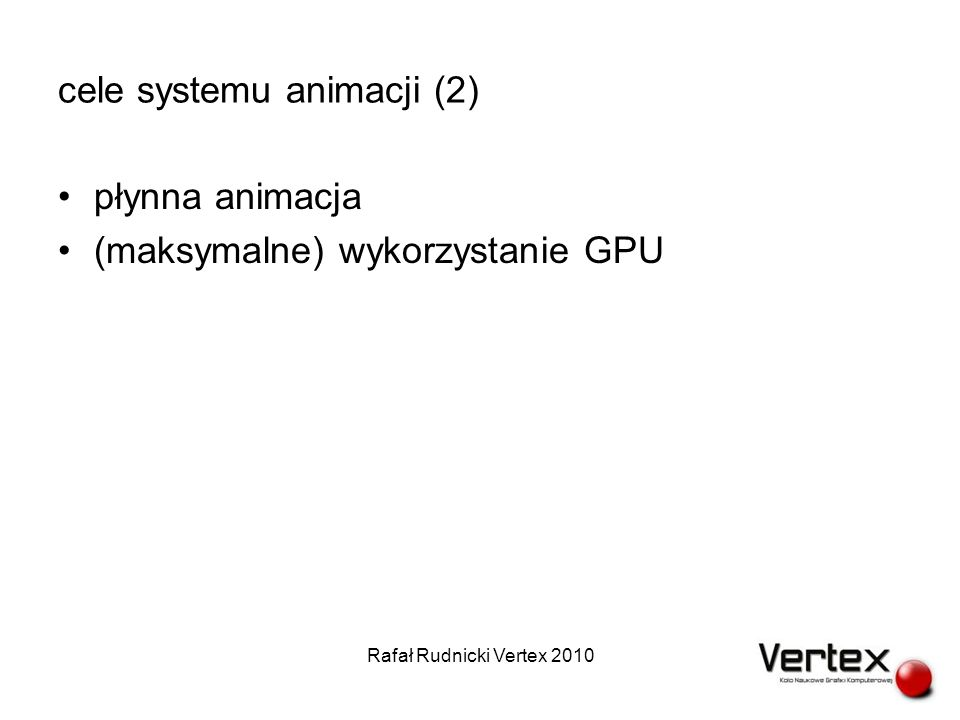 wdrażanie animacji do gry (4) Rafał Rudnicki Vertex 2010 pSModelData md = loadModelDataFromFile( ludwig.model ); model = createModelFromModelData(md); pSGraphData gd = loadGraphDataFromFile( ludwig_walk- run_lowres_2.graph ); pSGraph graph = createGraphFromGraphData(gd); pSAnimation animation = createNullAnimation(); setAnimationGraph(animation, graph); setAnimationSource(animation, AnimationSource::GRAPH); setAnimationStartND(animation, walk_passing P-L ); registerTransitionTrigger( KEYUP_A , checkKeyUpA); registerTransitionTrigger( KEYDOWN_A , checkKeyDownA);...