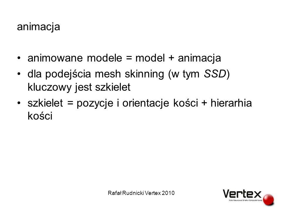 animacja animowane modele = model + animacja dla podejścia mesh skinning (w tym SSD) kluczowy jest szkielet szkielet = pozycje i orientacje kości + hierarhia kości Rafał Rudnicki Vertex 2010