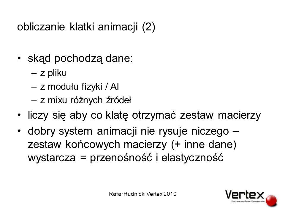 obliczanie klatki animacji (3) geometria dopasowuje się do szkieletu SSD (Skeletal Subspace Deformation) –uwaga na błędy na łokciu / kolanie Rafał Rudnicki Vertex 2010