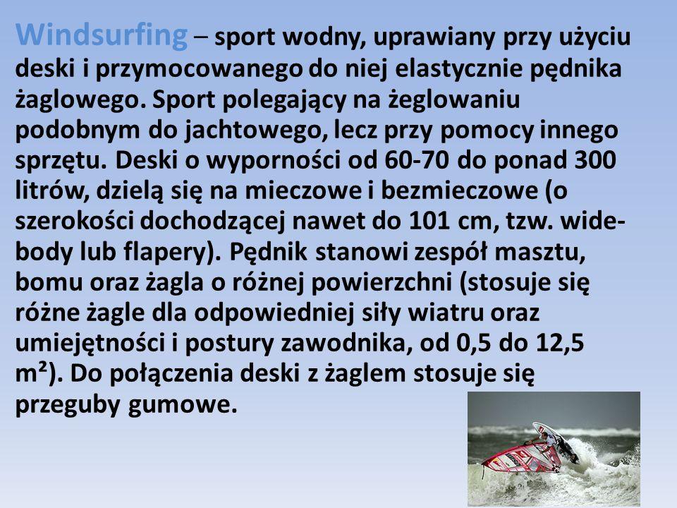 Windsurfing – sport wodny, uprawiany przy użyciu deski i przymocowanego do niej elastycznie pędnika żaglowego. Sport polegający na żeglowaniu podobnym