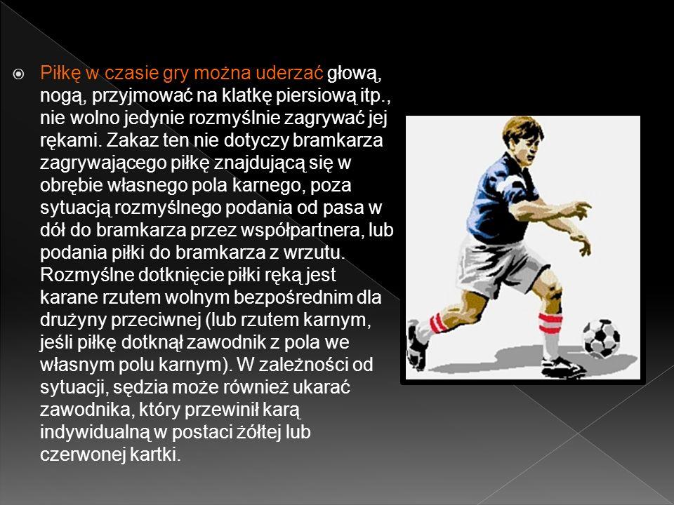 Piłkę w czasie gry można uderzać głową, nogą, przyjmować na klatkę piersiową itp., nie wolno jedynie rozmyślnie zagrywać jej rękami.