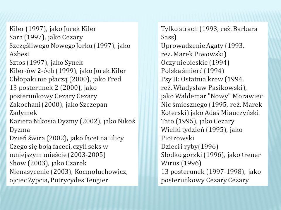 Kiler (1997), jako Jurek Kiler Sara (1997), jako Cezary Szczęśliwego Nowego Jorku (1997), jako Azbest Sztos (1997), jako Synek Kiler-ów 2-óch (1999), jako Jurek Kiler Chłopaki nie płaczą (2000), jako Fred 13 posterunek 2 (2000), jako posterunkowy Cezary Cezary Zakochani (2000), jako Szczepan Zadymek Kariera Nikosia Dyzmy (2002), jako Nikoś Dyzma Dzień świra (2002), jako facet na ulicy Czego się boją faceci, czyli seks w mniejszym mieście (2003-2005) Show (2003), jako Czarek Nienasycenie (2003), Kocmołuchowicz, ojciec Zypcia, Putrycydes Tengier Tylko strach (1993, reż.