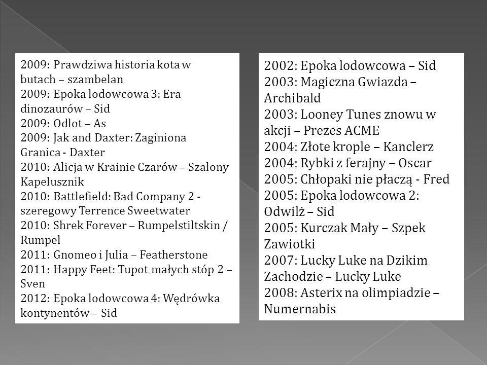 2009: Prawdziwa historia kota w butach – szambelan 2009: Epoka lodowcowa 3: Era dinozaurów – Sid 2009: Odlot – As 2009: Jak and Daxter: Zaginiona Granica - Daxter 2010: Alicja w Krainie Czarów – Szalony Kapelusznik 2010: Battlefield: Bad Company 2 - szeregowy Terrence Sweetwater 2010: Shrek Forever – Rumpelstiltskin / Rumpel 2011: Gnomeo i Julia – Featherstone 2011: Happy Feet: Tupot małych stóp 2 – Sven 2012: Epoka lodowcowa 4: Wędrówka kontynentów – Sid 2002: Epoka lodowcowa – Sid 2003: Magiczna Gwiazda – Archibald 2003: Looney Tunes znowu w akcji – Prezes ACME 2004: Złote krople – Kanclerz 2004: Rybki z ferajny – Oscar 2005: Chłopaki nie płaczą - Fred 2005: Epoka lodowcowa 2: Odwilż – Sid 2005: Kurczak Mały – Szpek Zawiotki 2007: Lucky Luke na Dzikim Zachodzie – Lucky Luke 2008: Asterix na olimpiadzie – Numernabis