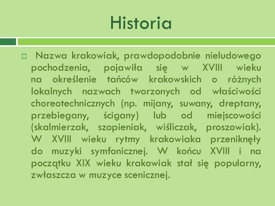 Historia Nazwa krakowiak, prawdopodobnie nieludowego pochodzenia, pojawiła się w XVIII wieku na określenie tańców krakowskich o różnych lokalnych nazwach tworzonych od właściwości choreotechnicznych (np.