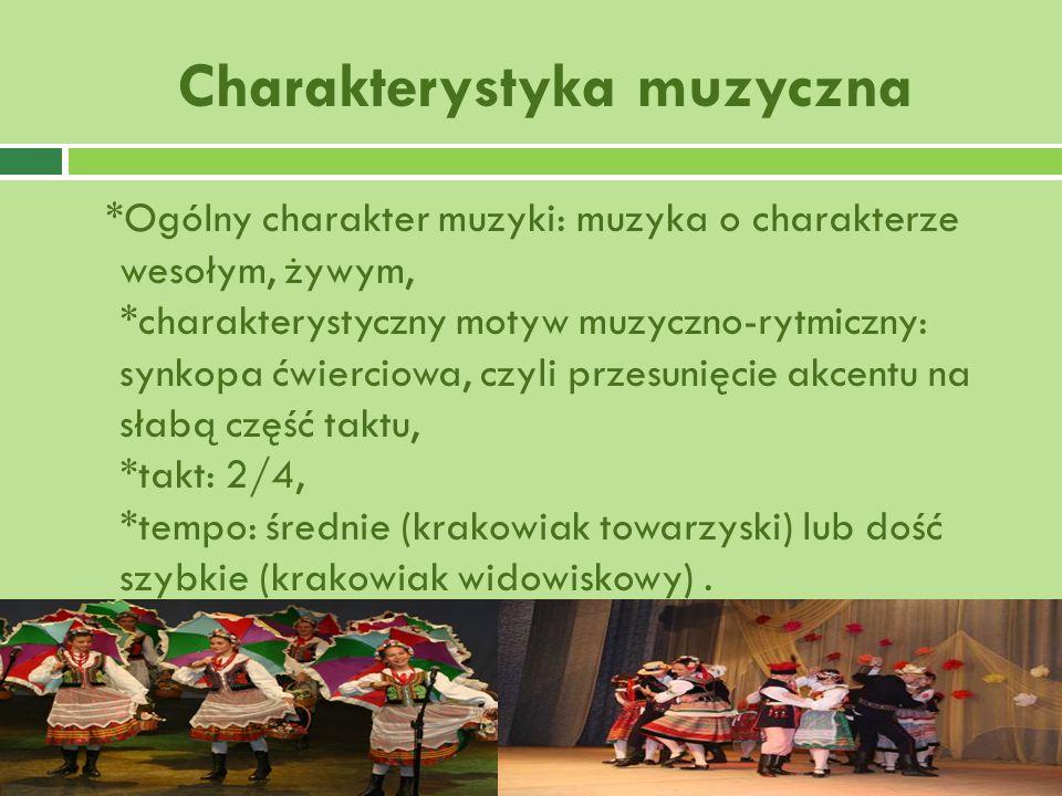Charakterystyka muzyczna *Ogólny charakter muzyki: muzyka o charakterze wesołym, żywym, *charakterystyczny motyw muzyczno-rytmiczny: synkopa ćwierciowa, czyli przesunięcie akcentu na słabą część taktu, *takt: 2/4, *tempo: średnie (krakowiak towarzyski) lub dość szybkie (krakowiak widowiskowy).