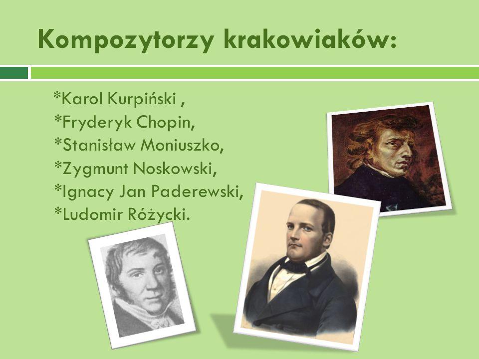 Kompozytorzy krakowiaków: *Karol Kurpiński, *Fryderyk Chopin, *Stanisław Moniuszko, *Zygmunt Noskowski, *Ignacy Jan Paderewski, *Ludomir Różycki.