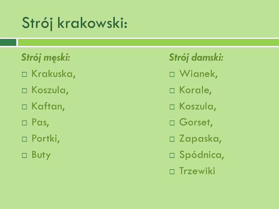 Strój krakowski: Strój męski: Krakuska, Koszula, Kaftan, Pas, Portki, Buty Strój damski: Wianek, Korale, Koszula, Gorset, Zapaska, Spódnica, Trzewiki