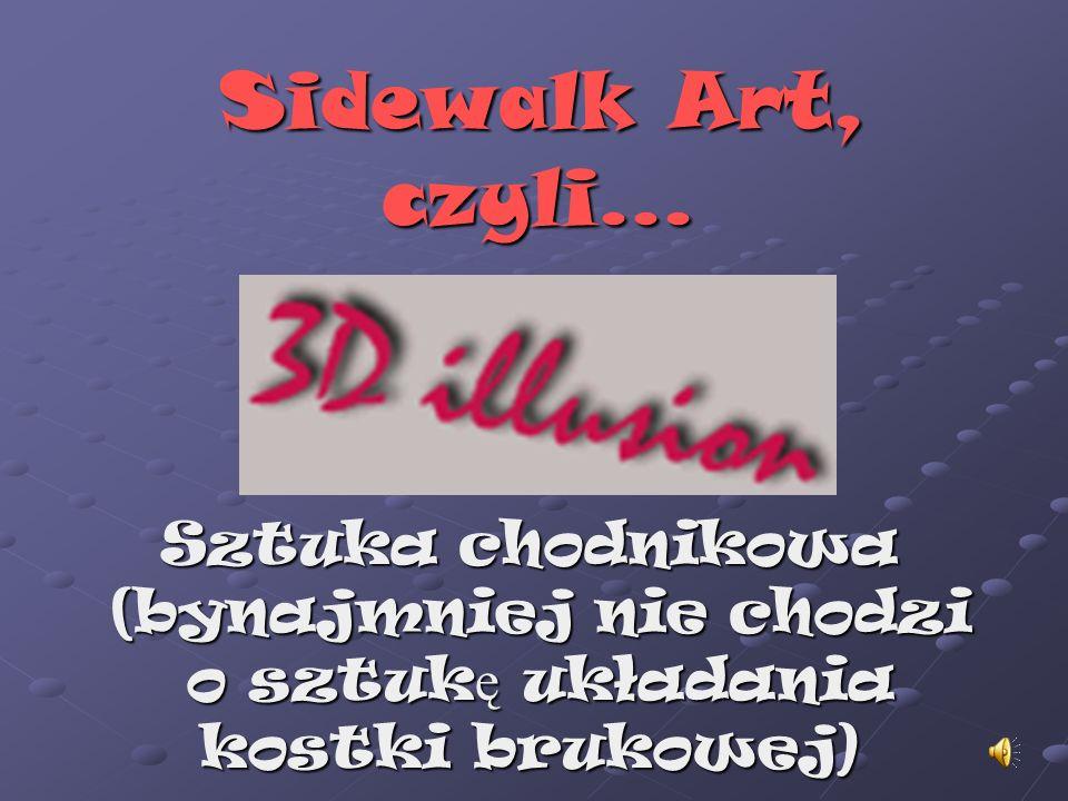 Sidewalk Art, czyli... Sztuka chodnikowa (bynajmniej nie chodzi (bynajmniej nie chodzi o sztuk ę układania o sztuk ę układania kostki brukowej)