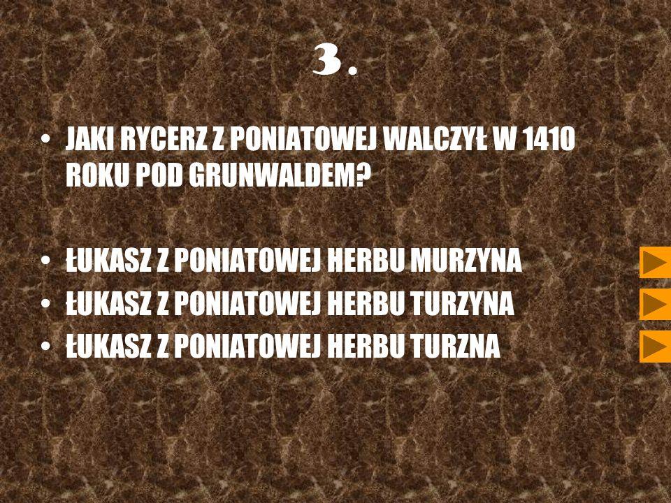 3. JAKI RYCERZ Z PONIATOWEJ WALCZYŁ W 1410 ROKU POD GRUNWALDEM? ŁUKASZ Z PONIATOWEJ HERBU MURZYNA ŁUKASZ Z PONIATOWEJ HERBU TURZYNA ŁUKASZ Z PONIATOWE
