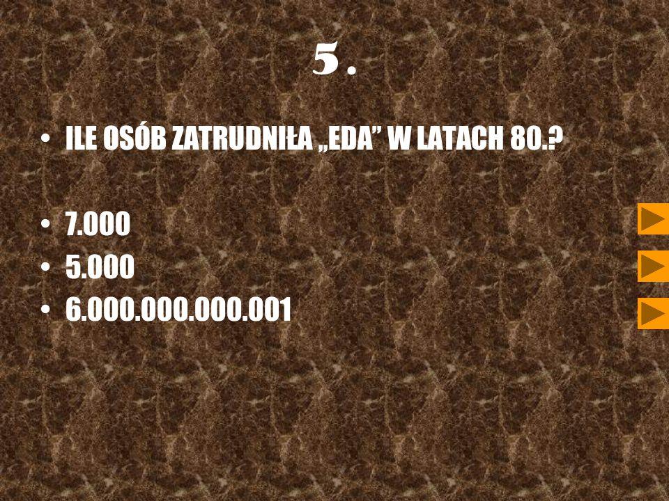 5. ILE OSÓB ZATRUDNIŁA,,EDA W LATACH 80.? 7.000 5.000 6.000.000.000.001