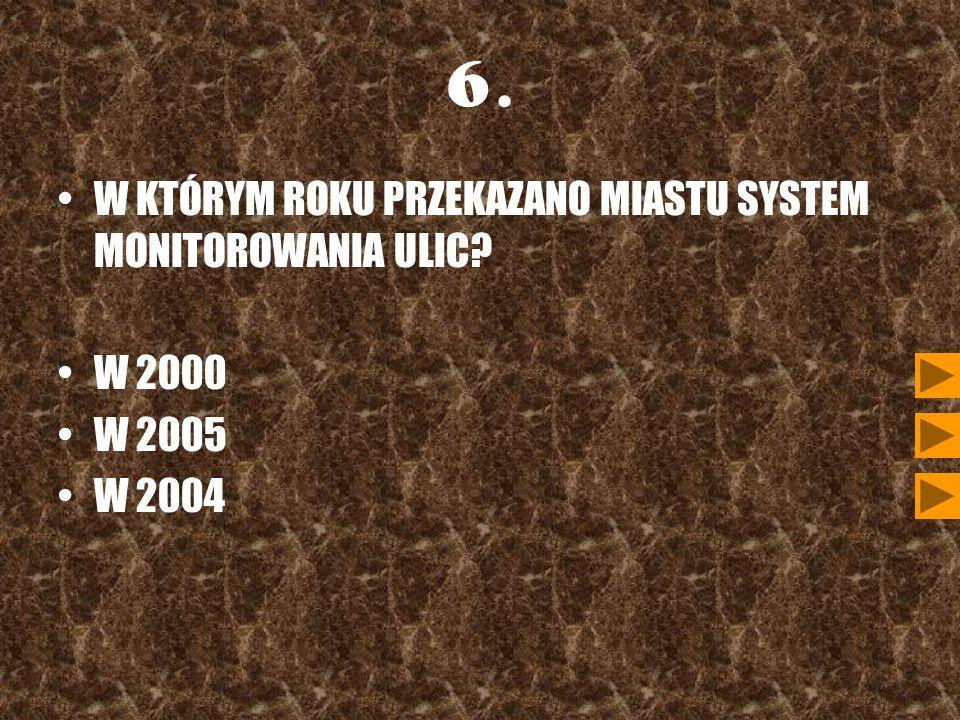 6. W KTÓRYM ROKU PRZEKAZANO MIASTU SYSTEM MONITOROWANIA ULIC? W 2000 W 2005 W 2004
