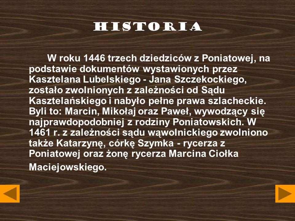 HISTORIA W roku 1446 trzech dziedziców z Poniatowej, na podstawie dokumentów wystawionych przez Kasztelana Lubelskiego - Jana Szczekockiego, zostało zwolnionych z zależności od Sądu Kasztelańskiego i nabyło pełne prawa szlacheckie.