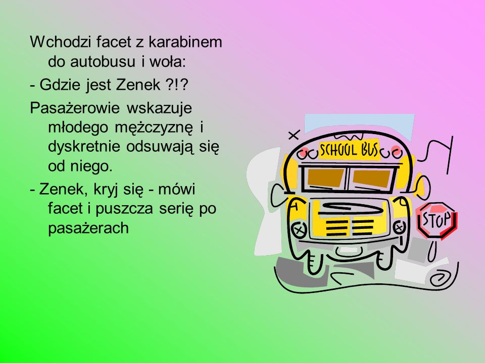 Wchodzi facet z karabinem do autobusu i woła: - Gdzie jest Zenek ?!? Pasażerowie wskazuje młodego mężczyznę i dyskretnie odsuwają się od niego. - Zene