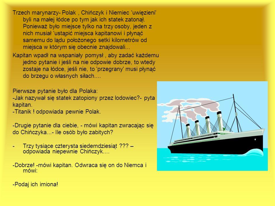 Trzech marynarzy- Polak, Chińczyk i Niemiec 'uwięzieni' byli na małej łódce po tym jak ich statek zatonął. Ponieważ było miejsce tylko na trzy osoby,