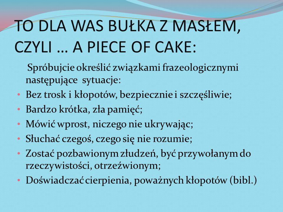 TO DLA WAS BUŁKA Z MASŁEM, CZYLI … A PIECE OF CAKE: Spróbujcie określić związkami frazeologicznymi następujące sytuacje: Bez trosk i kłopotów, bezpiec