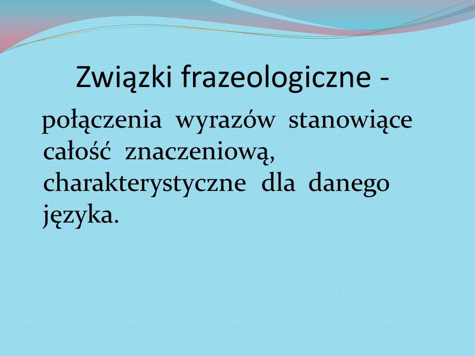 Związki frazeologiczne - połączenia wyrazów stanowiące całość znaczeniową, charakterystyczne dla danego języka.