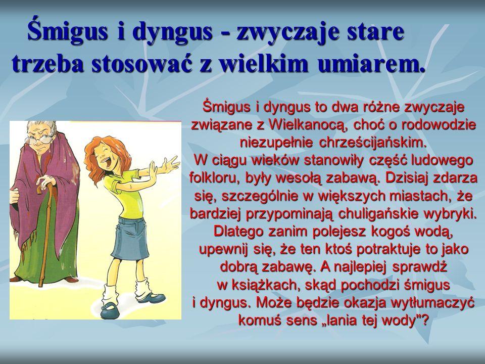 Śmigus i dyngus - zwyczaje stare  trzeba stosować z wielkim umiarem. Śmigus i dyngus to dwa różne zwyczaje związane z Wielkanocą, choć o rodowodzie n