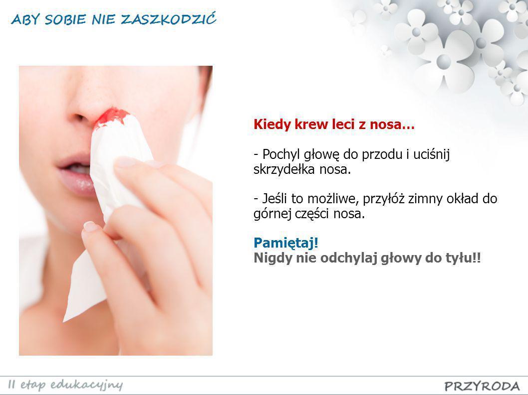 Kiedy krew leci z nosa… - Pochyl głowę do przodu i uciśnij skrzydełka nosa. - Jeśli to możliwe, przyłóż zimny okład do górnej części nosa. Pamiętaj! N