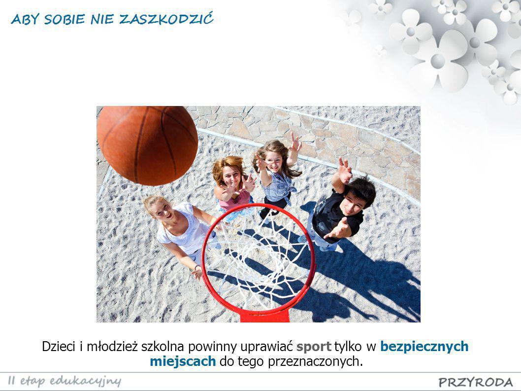 Dzieci i młodzież szkolna powinny uprawiać sport tylko w bezpiecznych miejscach do tego przeznaczonych.