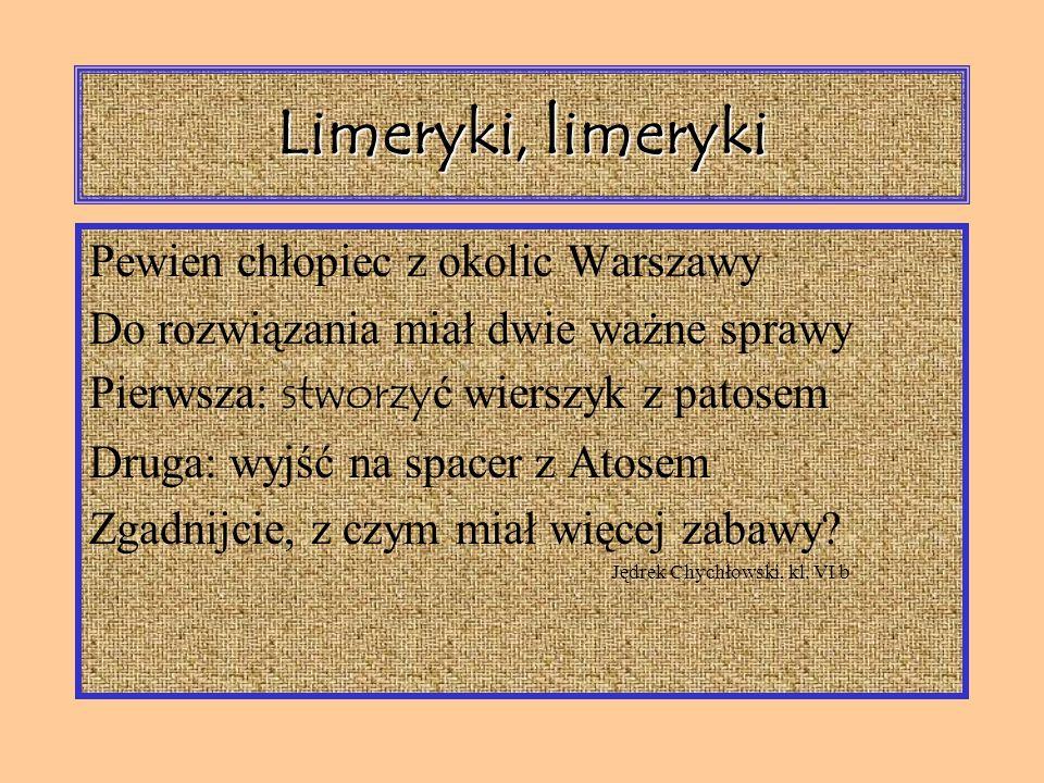 Limeryki, limeryki Pewien chłopiec z okolic Warszawy Do rozwiązania miał dwie ważne sprawy Pierwsza: stworzy ć wierszyk z patosem Druga: wyjść na spacer z Atosem Zgadnijcie, z czym miał więcej zabawy.