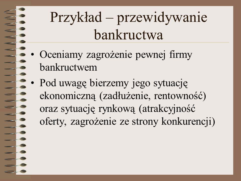 Przykład – przewidywanie bankructwa Oceniamy zagrożenie pewnej firmy bankructwem Pod uwagę bierzemy jego sytuację ekonomiczną (zadłużenie, rentowność) oraz sytuację rynkową (atrakcyjność oferty, zagrożenie ze strony konkurencji)